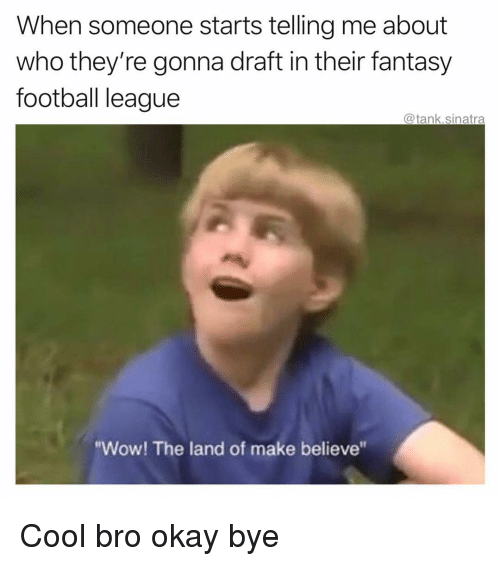 """Fantasy football: When someone starts telling me about  who they're gonna draft in their fantasy  football league  @tank.sinatra  """"Wow! The land of make believe"""" Cool bro okay bye"""