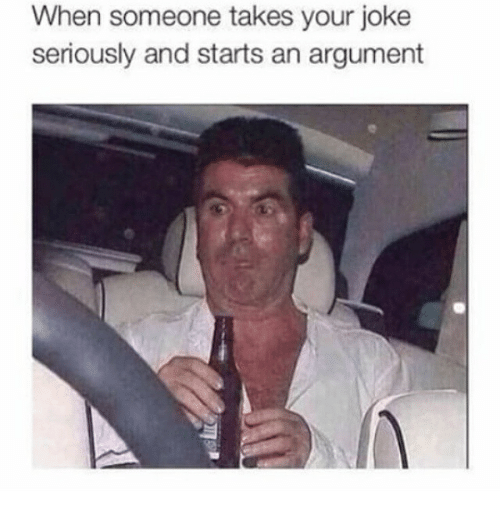 argumentative: When someone takes your joke  seriously and starts an argument
