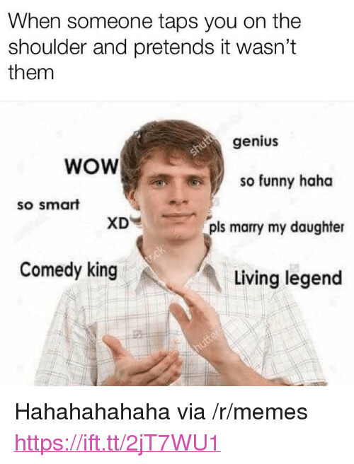 """hahahahahaha: When someone taps you on the  shoulder and pretends it wasn't  them  genius  WOW  so funny haha  so smart  XD  pls marry my daughter  Comedy king  Living legend <p>Hahahahahaha via /r/memes <a href=""""https://ift.tt/2jT7WU1"""">https://ift.tt/2jT7WU1</a></p>"""