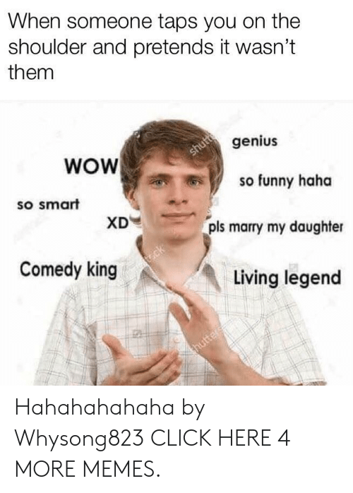 hahahahahaha: When someone taps you on the  shoulder and pretends it wasn't  them  WOW  genius  shutt  so smart  so funny haha  XD  pls marry my daughter  Comedy king  t.ck  Living legend  thutter Hahahahahaha by Whysong823 CLICK HERE 4 MORE MEMES.