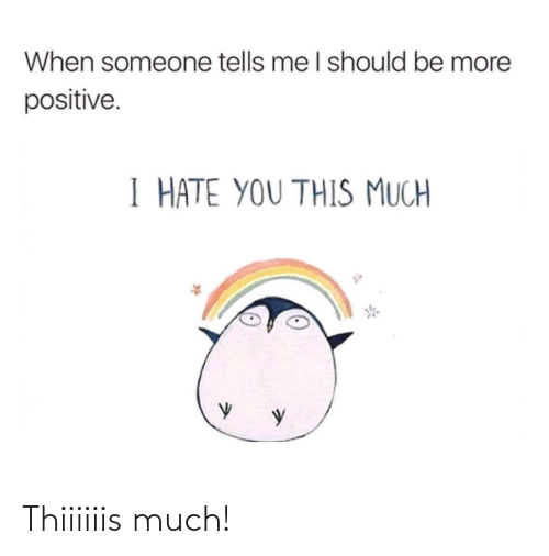Tells: When someone tells me I should be more  positive.  I HATE YOU THIS MUCH Thiiiiiis much!