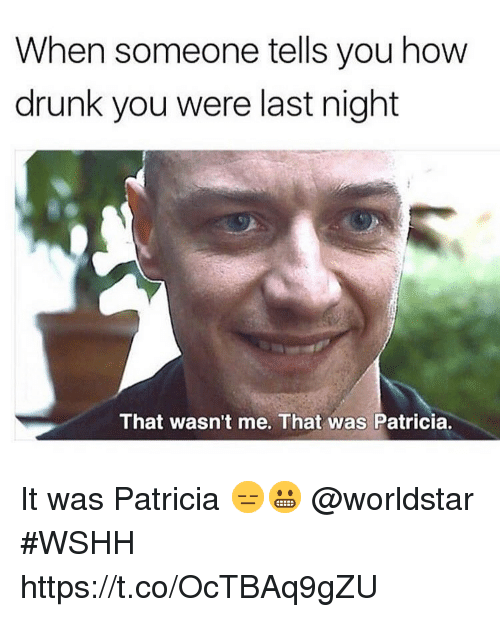 wasnt me: When someone tells you how  drunk you were last night  That wasn't me. That was Patricia. It was Patricia 😑😬 @worldstar #WSHH https://t.co/OcTBAq9gZU
