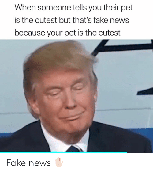 Fake News: When someone tells you their pet  is the cutest but that's fake news  because your pet is the cutest Fake news ✋🏻