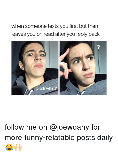 Girl, Texts, and Relatable Post: when someone texts you first but then  leaves you on read after you reply back  bitch what? follow me on @joewoahy for more funny-relatable posts daily 😂🙌🏼