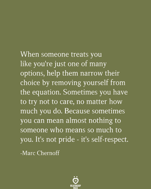 Respect, Help, and Mean: When someone treats you  like you're just one of many  options, help them narrow their  choice by removing yourself from  the equation. Sometimes you have  to try not to care, no matter how  much you do. Because sometimes  you can mean almost nothing to  someone who means so much to  you. It's not pride - it's self-respect.  -Marc Chernoff  RELATIONSHIP  RULES