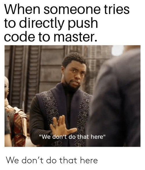 "Wawa, Code, and Push: When someone tries  to directly push  code to master.  ""We don't do that here""  WAWA  WA We don't do that here"