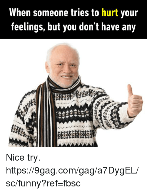 Hurtfully: When someone tries to hurt your  feelings, but you don't have any  At Nice try.  https://9gag.com/gag/a7DygEL/sc/funny?ref=fbsc