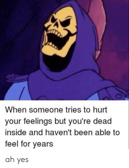 youre dead: When someone tries to hurt  your feelings but you're dead  inside and haven't been able to  feel for years ah yes
