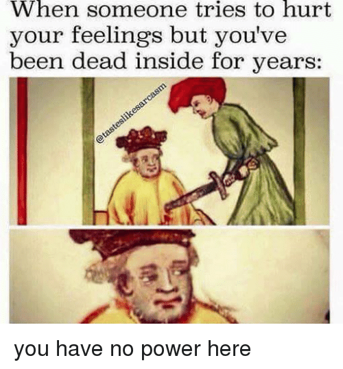 insideous: When someone tries to hurt  your feelings but you've  been dead inside for years you have no power here
