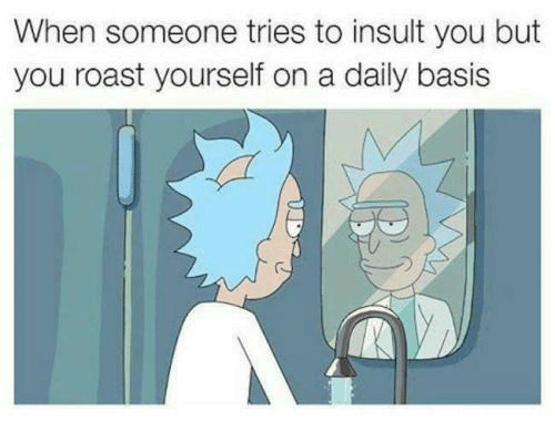 Roastes: When someone tries to insult you but  you roast yourself on a daily basis  (S