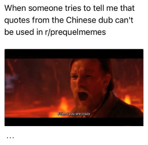 Crazy, Chinese, and Quotes: When someone tries to tell me that  quotes from the Chinese dub can't  be used in r/prequelmemes  Friend you are crazy ...