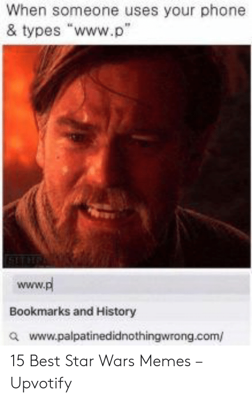 """Uses: When someone uses your phone  & types """"www.p""""  www.pl  Bookmarks and History  awww.palpatinedidnothingwrong.com/ 15 Best Star Wars Memes – Upvotify"""