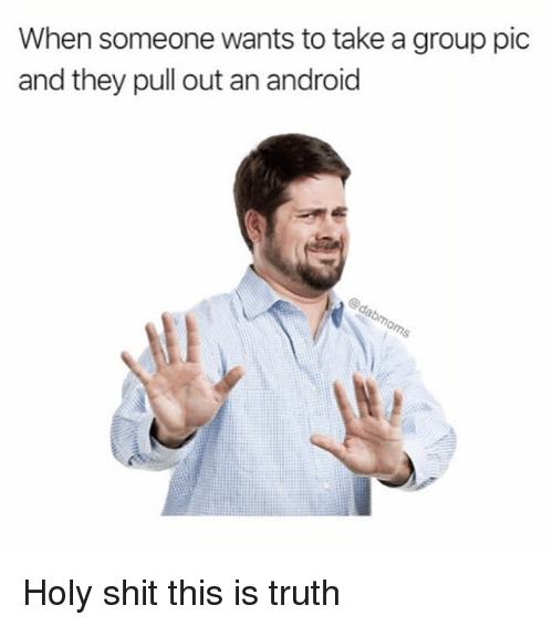 This Is Truth: When someone wants to take a group pic  and they pull out an android Holy shit this is truth