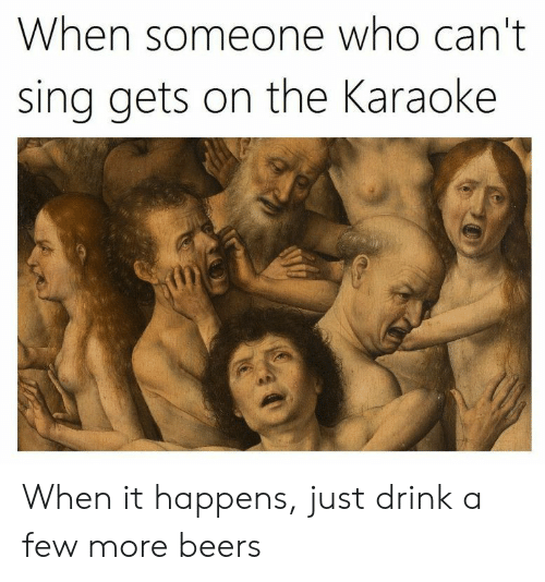 Karaoke, Who, and More: When someone who can't  sing gets on the Karaoke When it happens, just drink a few more beers