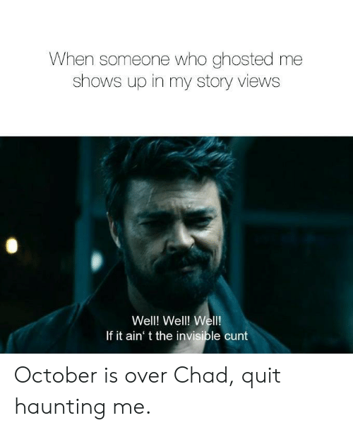 Cunt: When someone who ghosted me  shows up in my story views  Well! Well! Wel!  If it ain' t the invisible cunt October is over Chad, quit haunting me.