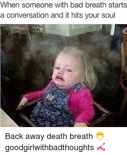 Bad, Memes, and Death: When someone with bad breath starts  a conversation and it hits your soul Back away death breath 😷 goodgirlwithbadthoughts 💅🏻