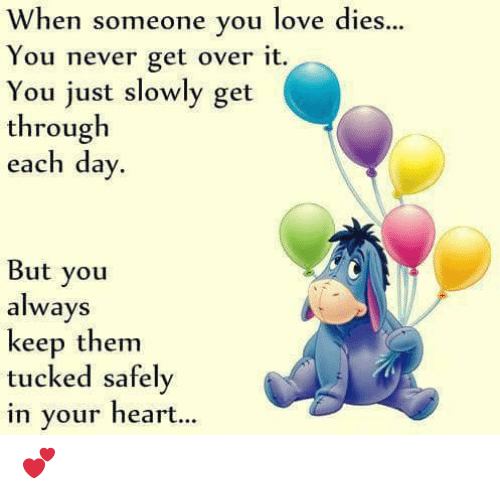 Tucked: When someone you love dies...  You never get over it.  You just slowly get  through  each day  But you  always  keep them  tucked safely  in your heart... 💕