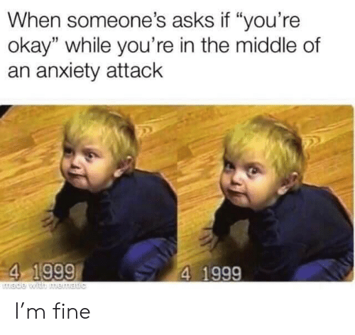 """Anxiety, Anxiety Attack, and Okay: When someone's asks if """"you're  okay"""" while you're in the middle of  an anxiety attack  4 1999  4 1999  tace wt UNeuanC I'm fine"""