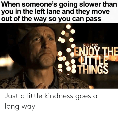 little things: When someone's going slower than  you in the left lane and they move  out of the way so you can pass  RULE #32  ΕΝΟΥ ΤΗE  LITTLE  THINGS Just a little kindness goes a long way