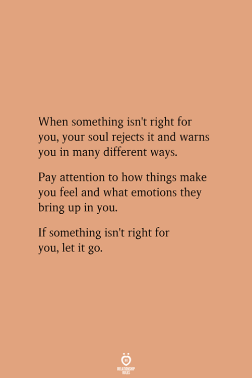 If Something: When something isn't right for  you, your soul rejects it and warns  you in many different ways.  Pay attention to how things make  you feel and what emotions they  bring up in you.  If something isn't right for  you, let it go.