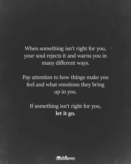 If Something: When something isn't right for you,  your soul rejects it and warns you in  many different ways.  Pay attention to how things make you  feel and what emotions they bring  up in you.  If something isn't right for you,  let it go.  Nnteligence