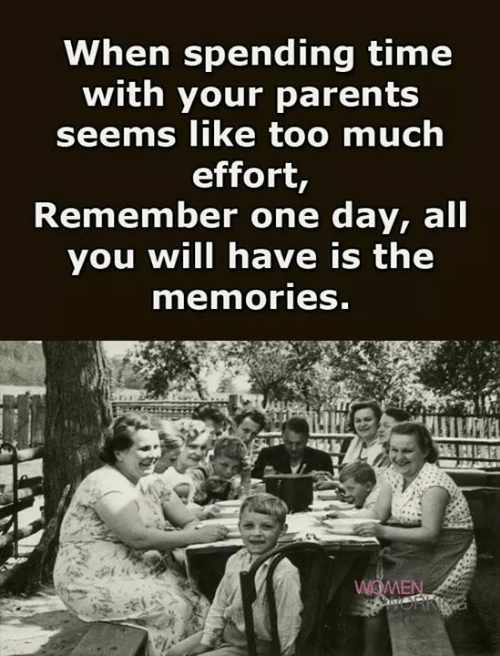 Parents, Too Much, and Time: When spending time  with your parents  seems like too much  effort,  Remember one day, all  you will have is the  memories.  WOMEN  iOFKING