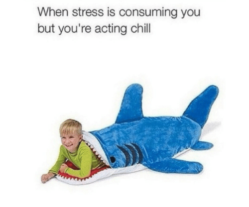 Chill, Acting, and Stress: When stress is consuming you  but you're acting chill