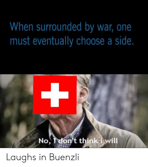 War, One, and Will: When surrounded by war, one  must eventually choose a side.  +  No, don't thinki will Laughs in Buenzli