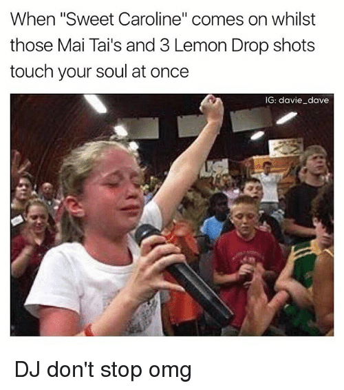 "Funny, Omg, and DJ Don't: When ""Sweet Caroline"" comes on whilst  those Mai Tails and 3 Lemon Drop shots  touch your soul at once  IG: davie dave DJ don't stop omg"