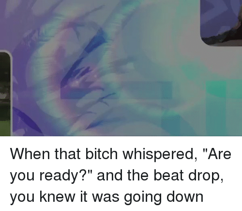 """Beat Drop: When that bitch whispered, """"Are you ready?"""" and the beat drop, you knew it was going down"""