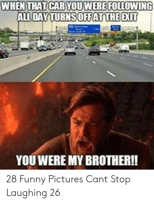stop laughing: WHEN THAT CAR YOUWERE FOLLOWING  ALL DAY TURNS OFFATTHE EXIT  YOU WERE MY BROTHER!! 28 Funny Pictures Cant Stop Laughing 26