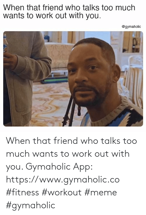 app: When that friend who talks too much wants to work out with you.  Gymaholic App: https://www.gymaholic.co  #fitness #workout #meme #gymaholic