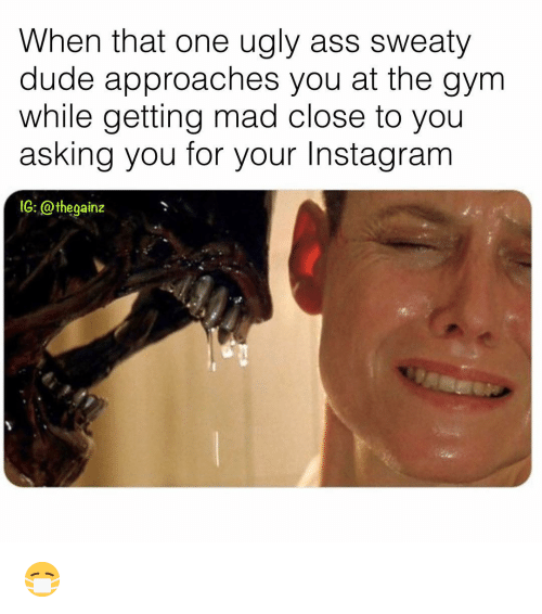 sweaty: When that one ugly ass sweaty  dude approaches you at the gym  while getting mad close to you  asking you for your Instagranm  1G: @thegainz 😷