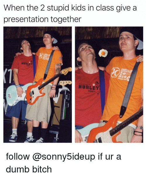 Bitch, Dumb, and Kids: When the 2 stupid kids in class give a  presentation together  므匀  IURLEY  っっっっ  2  HURLCY follow @sonny5ideup if ur a dumb bitch