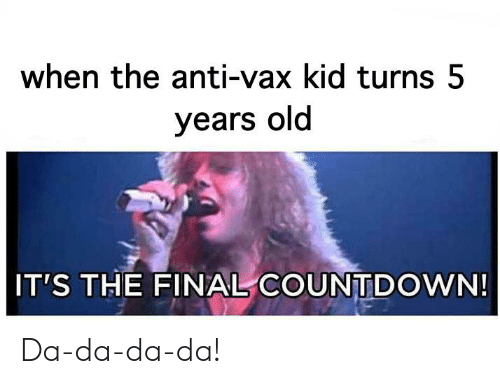 Countdown, Reddit, and Old: when the anti-vax kid turns 5  years old  IT'S THE FINAL COUNTDOWN! Da-da-da-da!