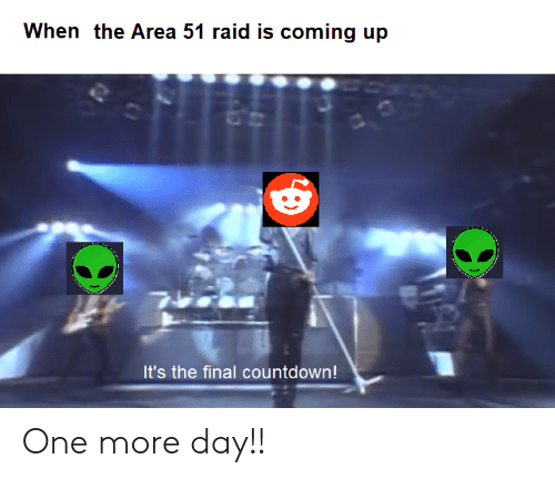 Countdown, Dank Memes, and Area 51: When the Area 51 raid is coming up  It's the final countdown! One more day!!