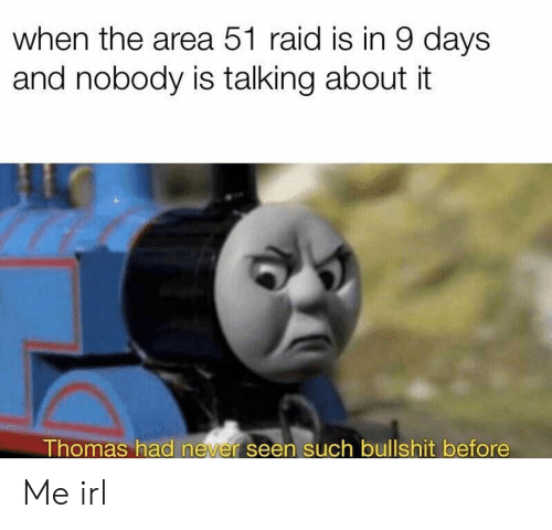 Irl, Me IRL, and Area 51: when the area 51 raid is in 9 days  and nobody is talking about it Me irl