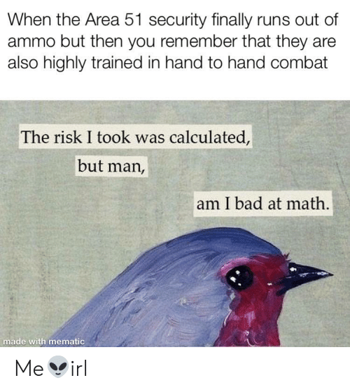 Risk I Took Was Calculated But Man Am I Bad At Math: When the Area 51 security finally runs out of  ammo but then you remember that they are  also highly trained in hand to hand combat  The risk I took was calculated,  but man,  am I bad at math.  made with mematic Me👽irl