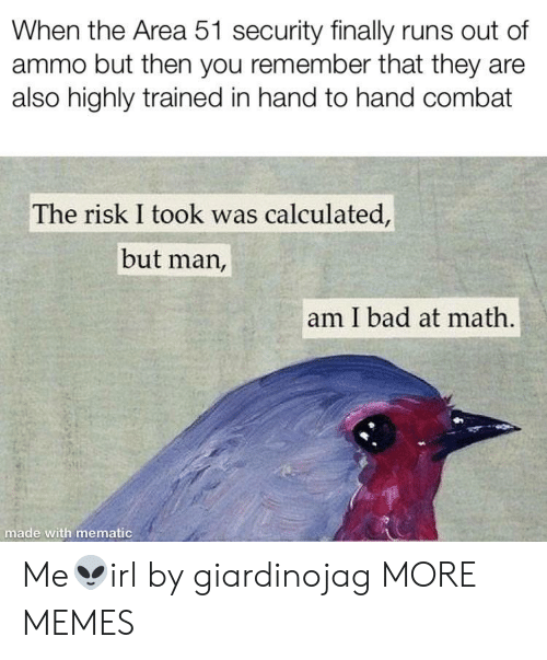 Risk I Took Was Calculated But Man Am I Bad At Math: When the Area 51 security finally runs out of  ammo but then you remember that they are  also highly trained in hand to hand combat  The risk I took was calculated,  but man,  am I bad at math.  made with mematic Me👽irl by giardinojag MORE MEMES