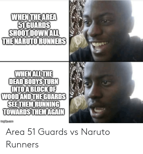 The Dead: WHEN THE AREA  51GUARDS  SHOOT DOWN ALL  THE NARUTO RUNNERS  WHEN ALL THE  DEAD BODYS TURN  INTOA BLOCKOF  WOOD AND THE GUARDS  SEE THEM RUNNING  TOWARDS THEM AGAIN  imgiup.com Area 51 Guards vs Naruto Runners