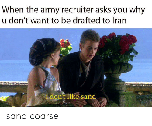 Asks: When the army recruiter asks you why  u don't want to be drafted to Iran  i don't like sand sand coarse