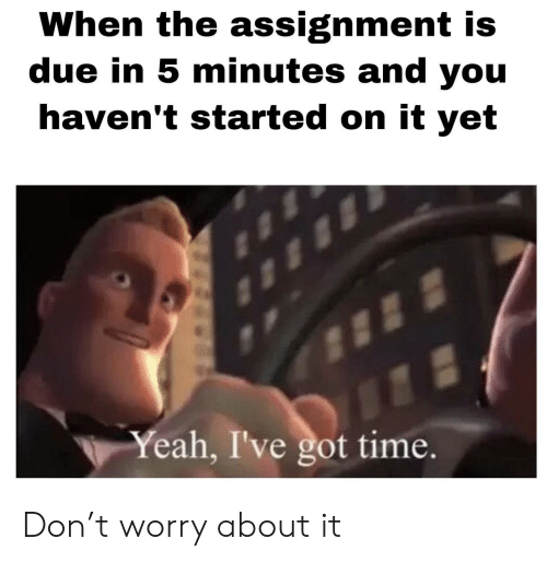 Yeah, Time, and Got: When the assignment is  due in 5 minutes and you  haven't started on it yet  Yeah, I've got time. Don't worry about it
