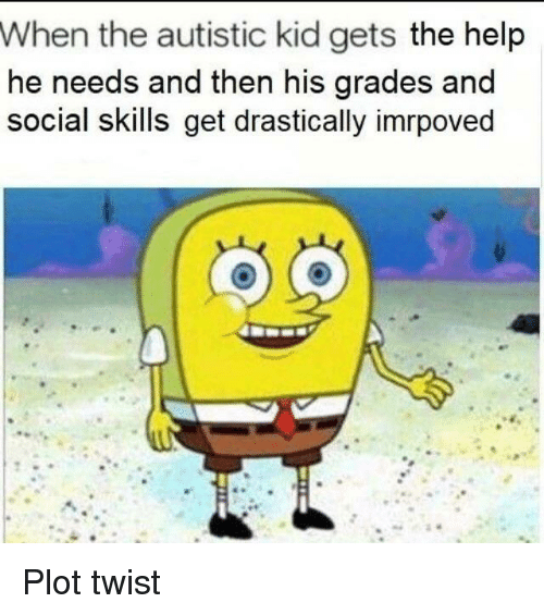 Autistic Kid: When the autistic kid gets the help  he needs and then his grades and  social skills get drastically imrpoved Plot twist