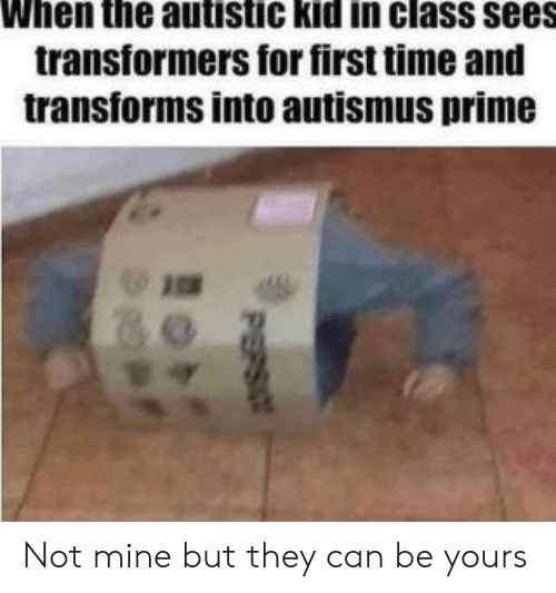 Not Mine: When the autistic kid in class sees  transformers for first time and  transforms into autismus prime  PEPSIO Not mine but they can be yours