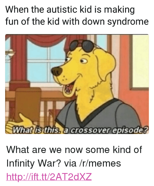 """Autistic Kid: When the autistic kid is making  fun of the kid with down syndrome  What is this,a crossover episode? <p>What are we now some kind of Infinity War? via /r/memes <a href=""""http://ift.tt/2AT2dXZ"""">http://ift.tt/2AT2dXZ</a></p>"""