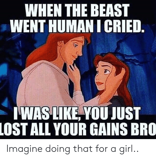the beast: WHEN THE BEAST  WENT HUMAN I CRIED.  WAS LIKE, YOU JUST  LOST ALL YOUR GAINS BRO Imagine doing that for a girl..