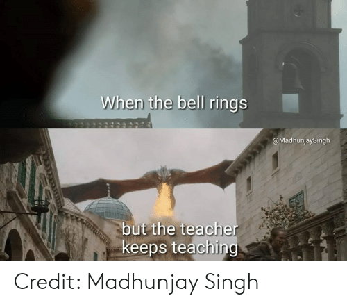 Memes, Teacher, and 🤖: When the bell rings  @MadhunjaySingh  but the teacher  keeps teachin Credit: Madhunjay Singh