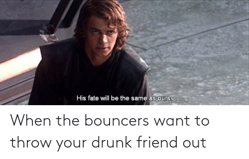 Your Drunk: When the bouncers want to throw your drunk friend out