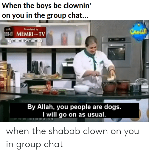 Clownin: When the boys be clownin'  on you in the group chat...  Caut  Tranlated by  MEMRI ~TV  @memritv memes  By Allah, you people are dogs.  will go on as usual. when the shabab clown on you in group chat