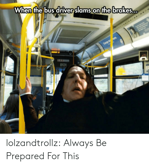 Brakes: When the bus driver slams on the brakes..  8131 lolzandtrollz:  Always Be Prepared For This